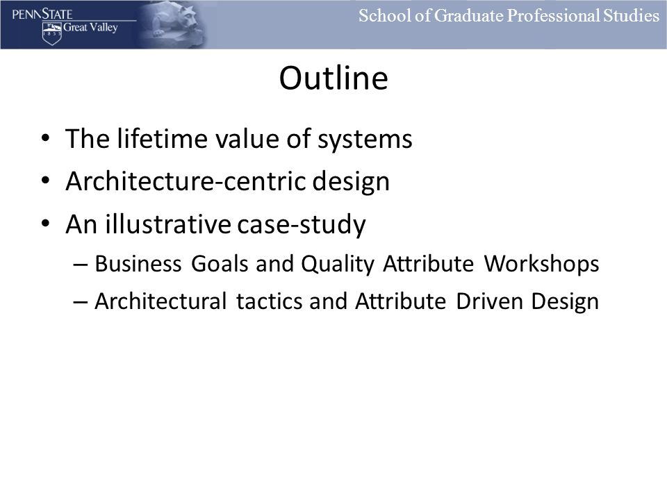 School of Graduate Professional Studies Outline The lifetime value of systems Architecture-centric design An illustrative case-study – Business Goals and Quality Attribute Workshops – Architectural tactics and Attribute Driven Design