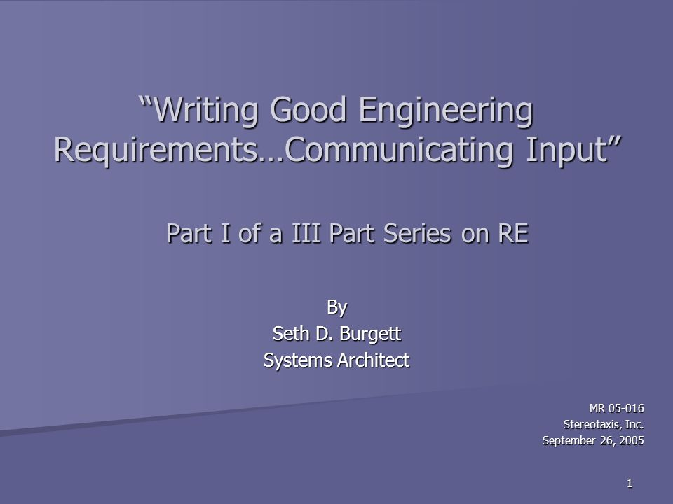 1 Writing Good Engineering Requirements…Communicating Input Part I of a III Part Series on RE By Seth D.