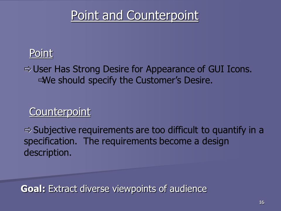 16 Goal: Extract diverse viewpoints of audience Goal: Extract diverse viewpoints of audience Point and Counterpoint Counterpoint Point Subjective requirements are too difficult to quantify in a specification.