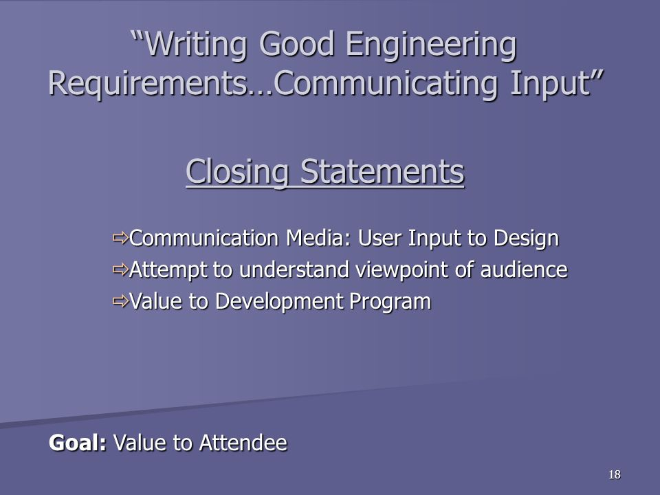 18 Closing Statements Goal: Value to Attendee Goal: Value to Attendee Communication Media: User Input to Design Communication Media: User Input to Design Attempt to understand viewpoint of audience Attempt to understand viewpoint of audience Value to Development Program Value to Development Program Writing Good Engineering Requirements…Communicating Input