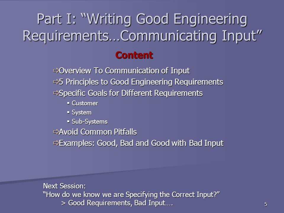 5 Part I: Writing Good Engineering Requirements…Communicating Input Overview To Communication of Input Overview To Communication of Input 5 Principles to Good Engineering Requirements 5 Principles to Good Engineering Requirements Specific Goals for Different Requirements Specific Goals for Different Requirements Customer Customer System System Sub-Systems Sub-Systems Avoid Common Pitfalls Avoid Common Pitfalls Examples: Good, Bad and Good with Bad Input Examples: Good, Bad and Good with Bad Input Content Content Next Session: How do we know we are Specifying the Correct Input.