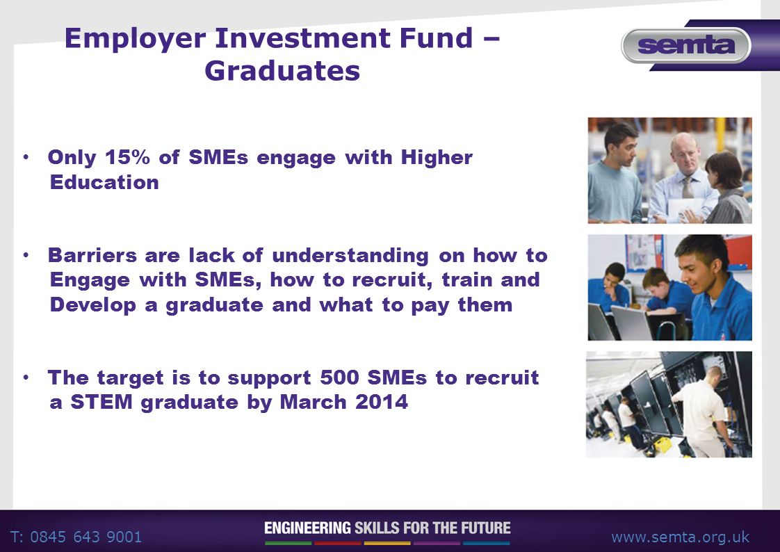 T: 0845 643 9001www.semta.org.uk Employer Investment Fund – Graduates Only 15% of SMEs engage with Higher Education Barriers are lack of understanding on how to Engage with SMEs, how to recruit, train and Develop a graduate and what to pay them The target is to support 500 SMEs to recruit a STEM graduate by March 2014
