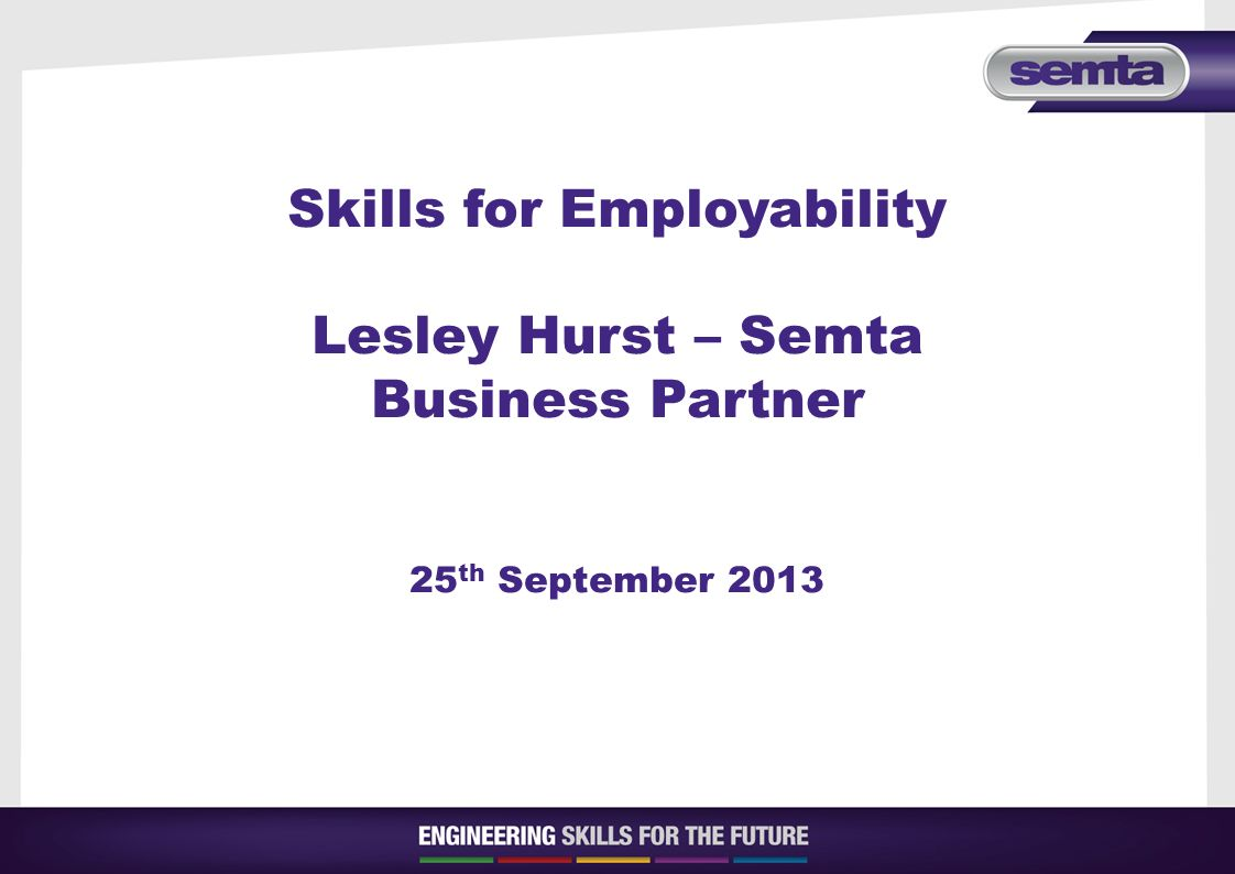 Skills for Employability Lesley Hurst – Semta Business Partner 25 th September 2013