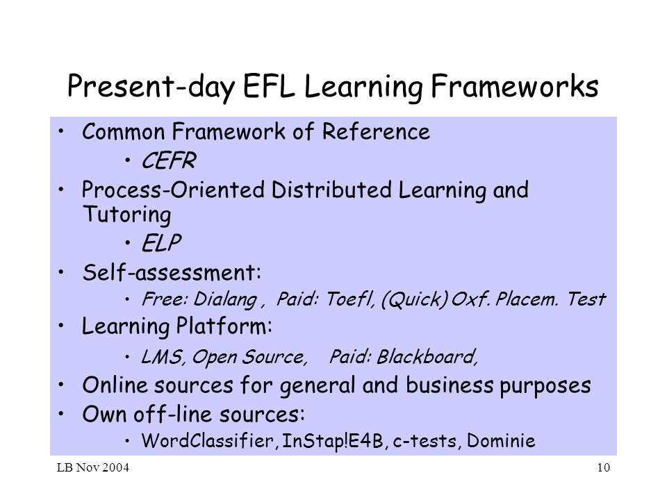 LB Nov 200410 Present-day EFL Learning Frameworks Common Framework of Reference CEFR Process-Oriented Distributed Learning and Tutoring ELP Self-assessment: Free: Dialang, Paid: Toefl, (Quick) Oxf.