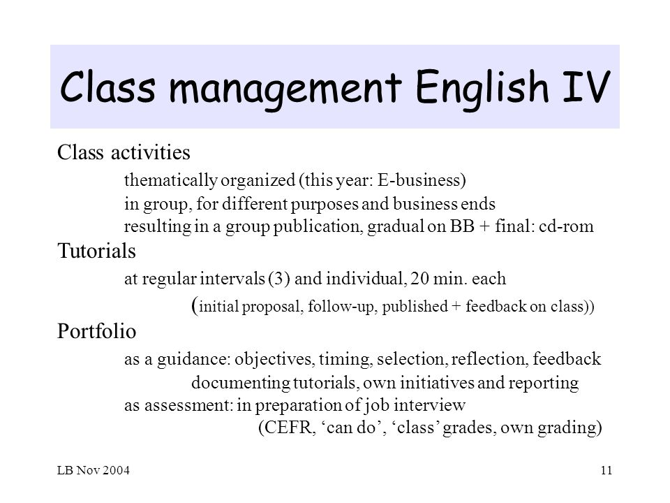 LB Nov 200411 Class management English IV Class activities thematically organized (this year: E-business) in group, for different purposes and business ends resulting in a group publication, gradual on BB + final: cd-rom Tutorials at regular intervals (3) and individual, 20 min.