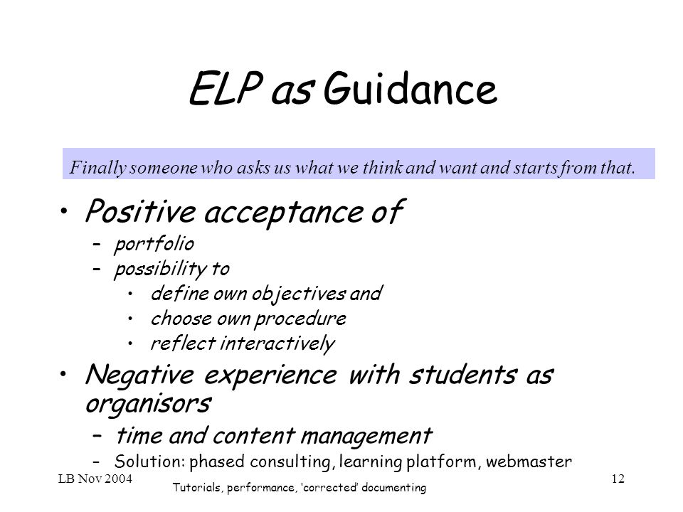 LB Nov 200412 ELP as Guidance Positive acceptance of –portfolio –possibility to define own objectives and choose own procedure reflect interactively Negative experience with students as organisors –time and content management –Solution: phased consulting, learning platform, webmaster Tutorials, performance, corrected documenting Finally someone who asks us what we think and want and starts from that.