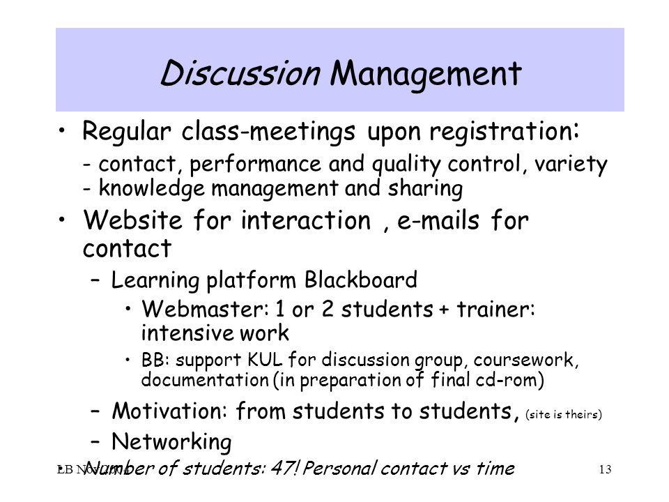 LB Nov 200413 Discussion Management Regular class-meetings upon registration : - contact, performance and quality control, variety - knowledge management and sharing Website for interaction, e-mails for contact –Learning platform Blackboard Webmaster: 1 or 2 students + trainer: intensive work BB: support KUL for discussion group, coursework, documentation (in preparation of final cd-rom) –Motivation: from students to students, (site is theirs) –Networking Number of students: 47.