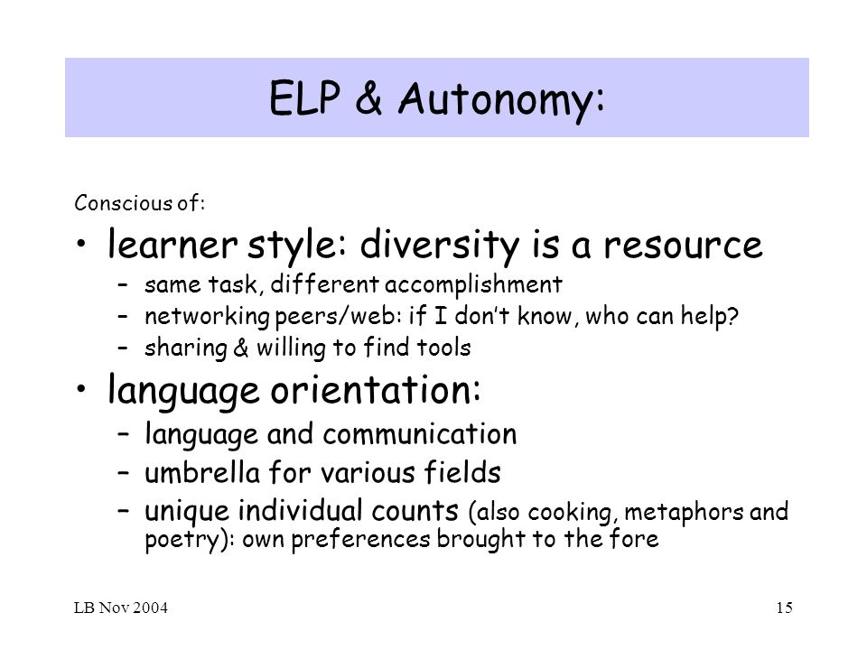 LB Nov 200415 ELP & Autonomy: Conscious of: learner style: diversity is a resource –same task, different accomplishment –networking peers/web: if I dont know, who can help.