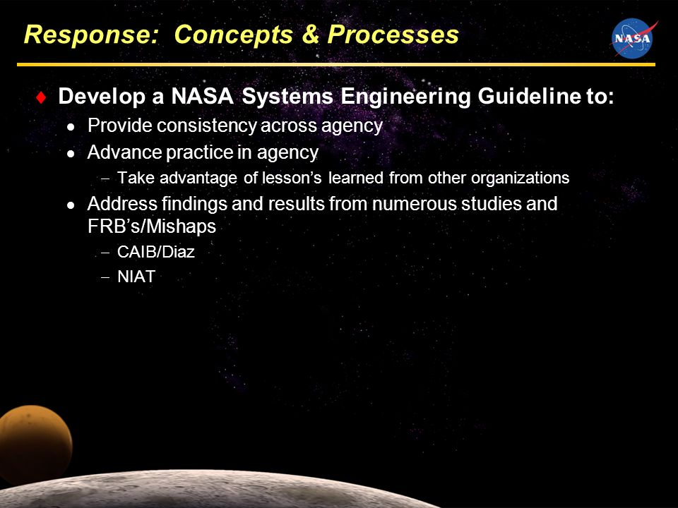 5 Response: Concepts & Processes Develop a NASA Systems Engineering Guideline to: Provide consistency across agency Advance practice in agency Take advantage of lessons learned from other organizations Address findings and results from numerous studies and FRBs/Mishaps CAIB/Diaz NIAT