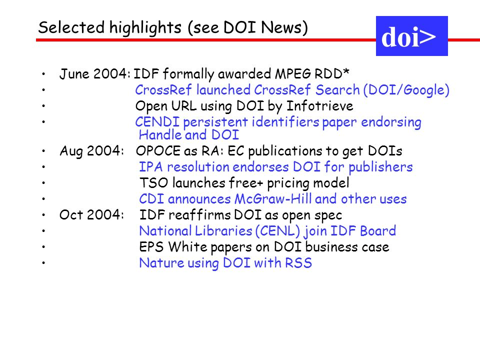 Selected highlights (see DOI News) doi> June 2004: IDF formally awarded MPEG RDD* CrossRef launched CrossRef Search (DOI/Google) Open URL using DOI by Infotrieve CENDI persistent identifiers paper endorsing.