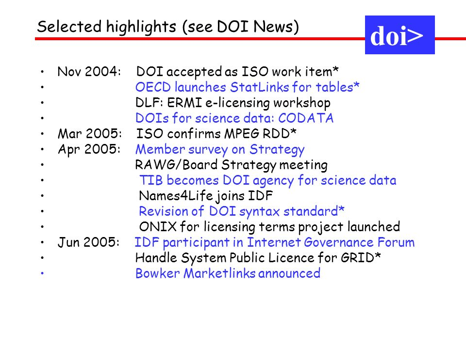 Selected highlights (see DOI News) doi> Nov 2004: DOI accepted as ISO work item* OECD launches StatLinks for tables* DLF: ERMI e-licensing workshop DOIs for science data: CODATA Mar 2005: ISO confirms MPEG RDD* Apr 2005: Member survey on Strategy RAWG/Board Strategy meeting TIB becomes DOI agency for science data Names4Life joins IDF Revision of DOI syntax standard* ONIX for licensing terms project launched Jun 2005: IDF participant in Internet Governance Forum Handle System Public Licence for GRID* Bowker Marketlinks announced
