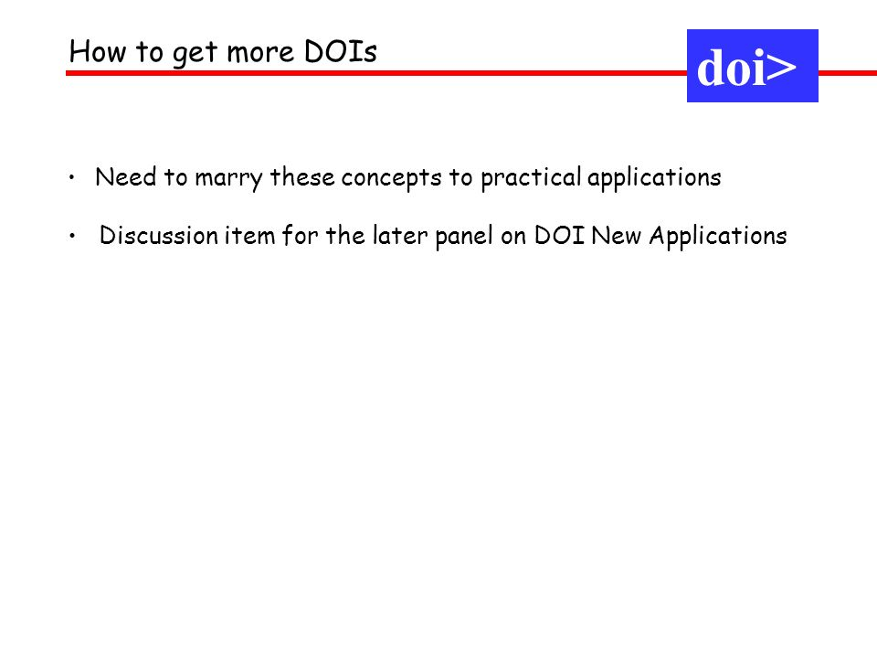 How to get more DOIs Need to marry these concepts to practical applications Discussion item for the later panel on DOI New Applications doi>