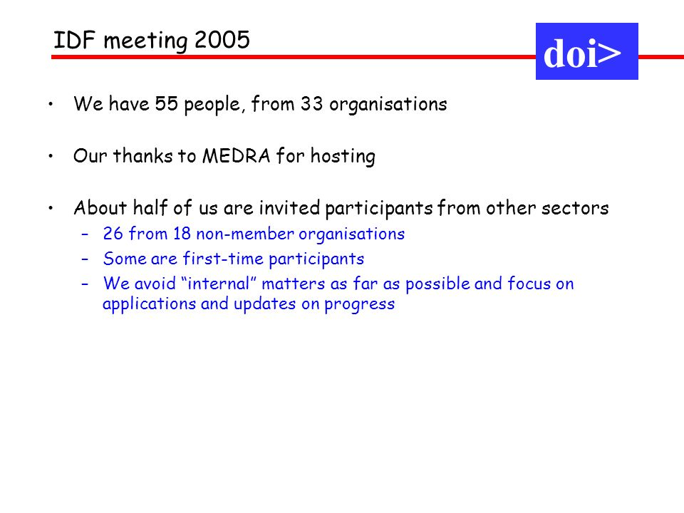 We have 55 people, from 33 organisations Our thanks to MEDRA for hosting About half of us are invited participants from other sectors –26 from 18 non-member organisations –Some are first-time participants –We avoid internal matters as far as possible and focus on applications and updates on progress doi> IDF meeting 2005