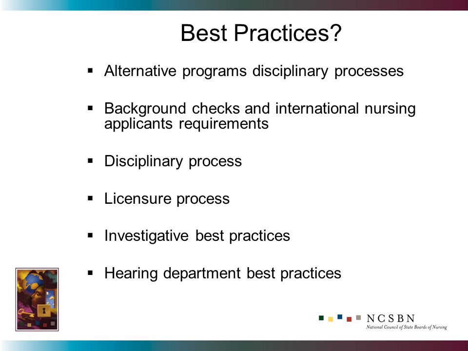 Alternative programs disciplinary processes Background checks and international nursing applicants requirements Disciplinary process Licensure process Investigative best practices Hearing department best practices Best Practices