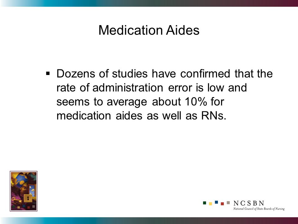 Dozens of studies have confirmed that the rate of administration error is low and seems to average about 10% for medication aides as well as RNs.