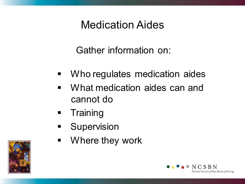 Medication Aides Who regulates medication aides What medication aides can and cannot do Training Supervision Where they work Gather information on: