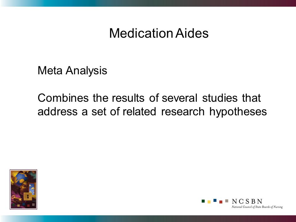 Meta Analysis Combines the results of several studies that address a set of related research hypotheses Medication Aides
