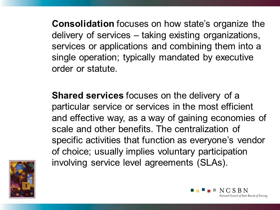Consolidation focuses on how states organize the delivery of services – taking existing organizations, services or applications and combining them into a single operation; typically mandated by executive order or statute.