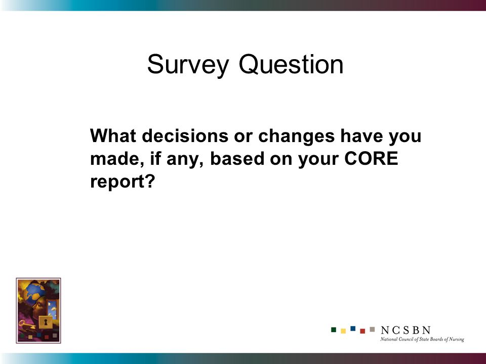 What decisions or changes have you made, if any, based on your CORE report Survey Question