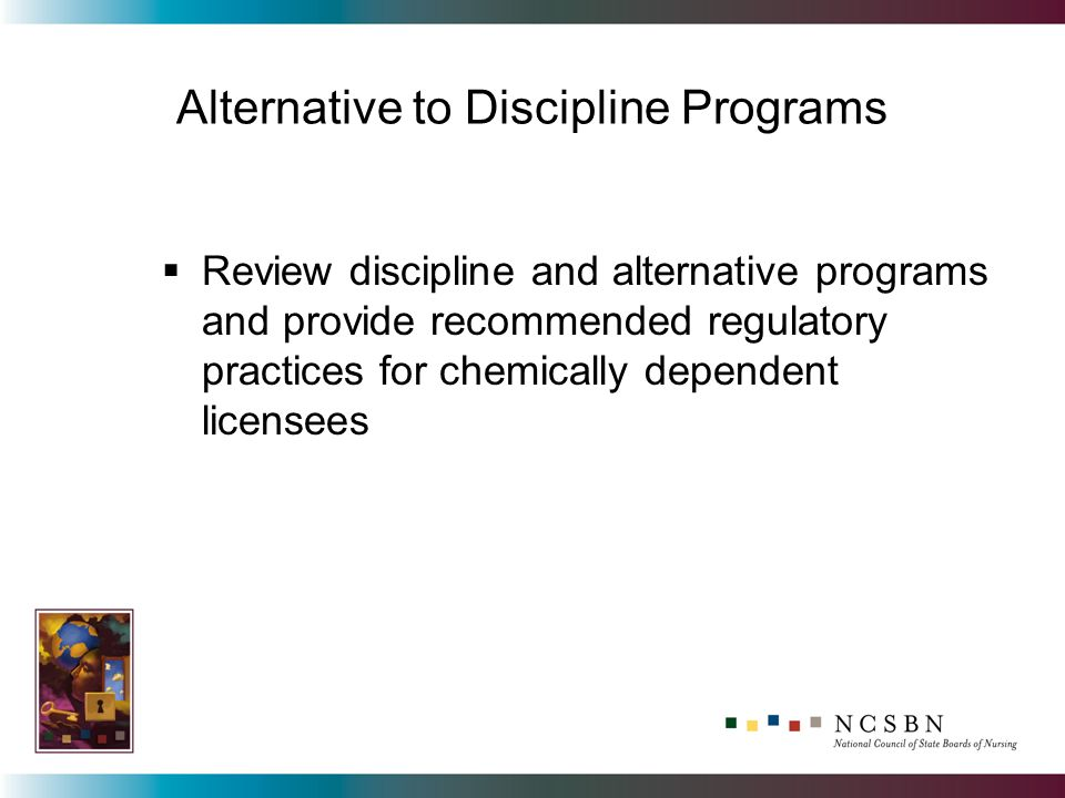 Alternative to Discipline Programs Review discipline and alternative programs and provide recommended regulatory practices for chemically dependent licensees