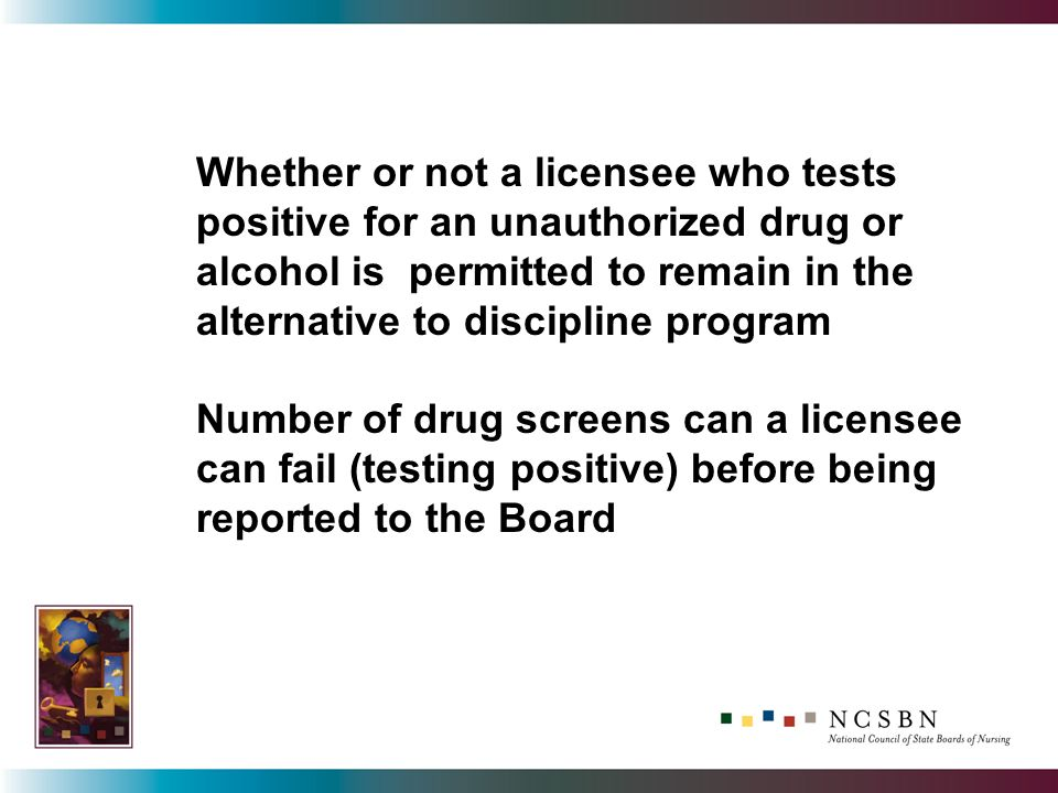 Whether or not a licensee who tests positive for an unauthorized drug or alcohol is permitted to remain in the alternative to discipline program Number of drug screens can a licensee can fail (testing positive) before being reported to the Board