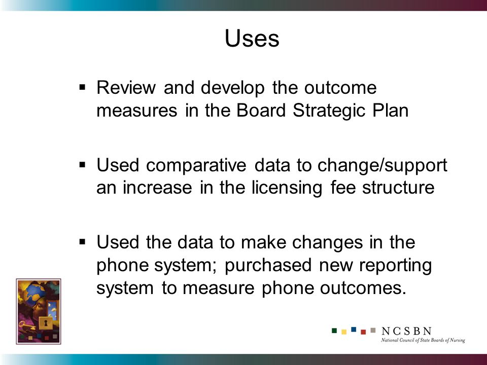 Review and develop the outcome measures in the Board Strategic Plan Used comparative data to change/support an increase in the licensing fee structure Used the data to make changes in the phone system; purchased new reporting system to measure phone outcomes.