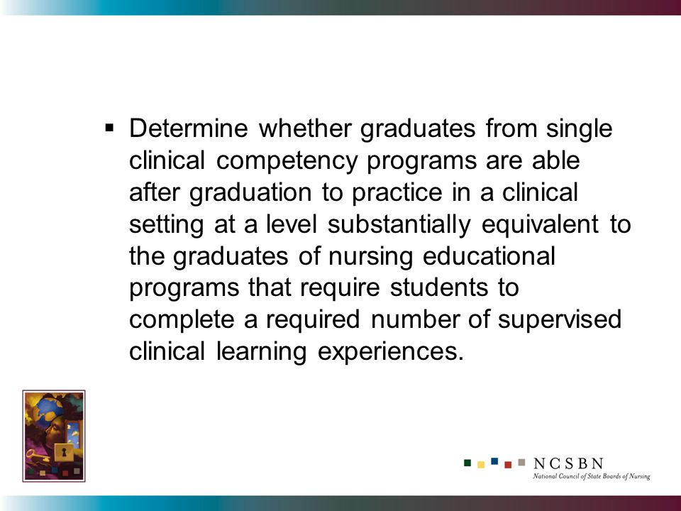 Determine whether graduates from single clinical competency programs are able after graduation to practice in a clinical setting at a level substantially equivalent to the graduates of nursing educational programs that require students to complete a required number of supervised clinical learning experiences.