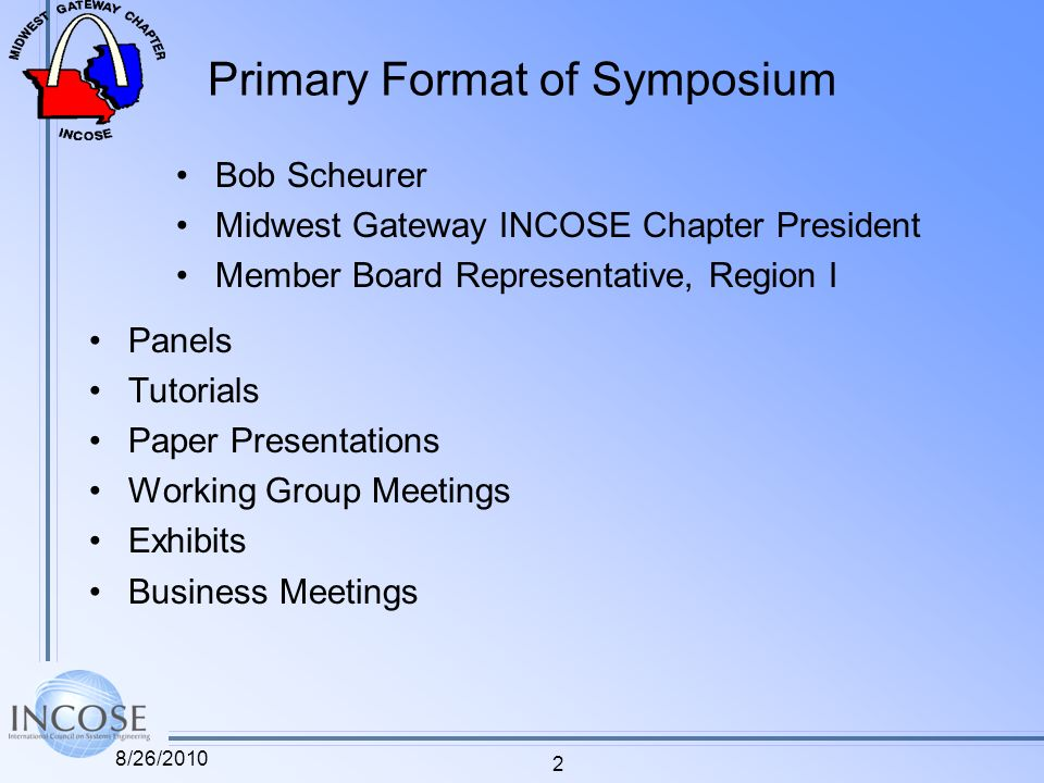 Primary Format of Symposium Panels Tutorials Paper Presentations Working Group Meetings Exhibits Business Meetings 2 8/26/2010 Bob Scheurer Midwest Gateway INCOSE Chapter President Member Board Representative, Region I
