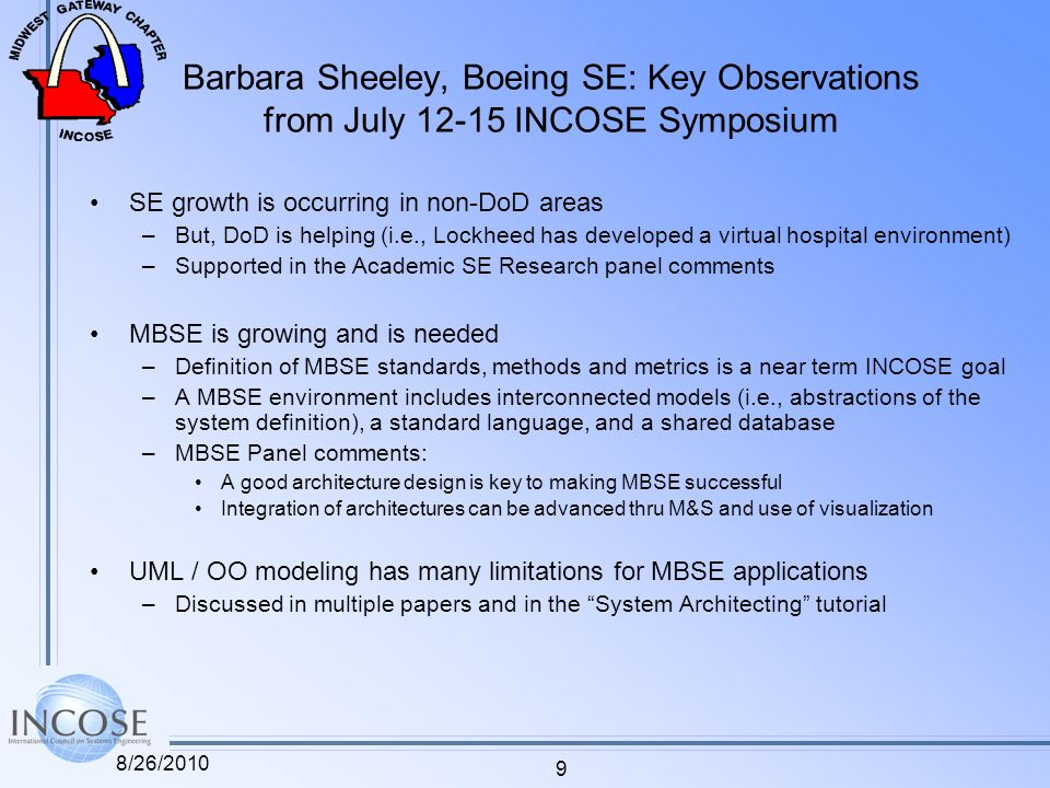 Barbara Sheeley, Boeing SE: Key Observations from July 12-15 INCOSE Symposium SE growth is occurring in non-DoD areas –But, DoD is helping (i.e., Lockheed has developed a virtual hospital environment) –Supported in the Academic SE Research panel comments MBSE is growing and is needed –Definition of MBSE standards, methods and metrics is a near term INCOSE goal –A MBSE environment includes interconnected models (i.e., abstractions of the system definition), a standard language, and a shared database –MBSE Panel comments: A good architecture design is key to making MBSE successful Integration of architectures can be advanced thru M&S and use of visualization UML / OO modeling has many limitations for MBSE applications –Discussed in multiple papers and in the System Architecting tutorial 8/26/2010 9