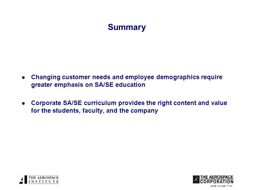 SA/EE INCOSE 7/17/00 Summary Changing customer needs and employee demographics require greater emphasis on SA/SE education Corporate SA/SE curriculum provides the right content and value for the students, faculty, and the company