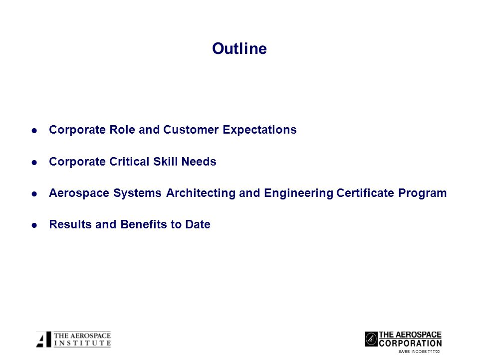 SA/EE INCOSE 7/17/00 Outline Corporate Role and Customer Expectations Corporate Critical Skill Needs Aerospace Systems Architecting and Engineering Certificate Program Results and Benefits to Date