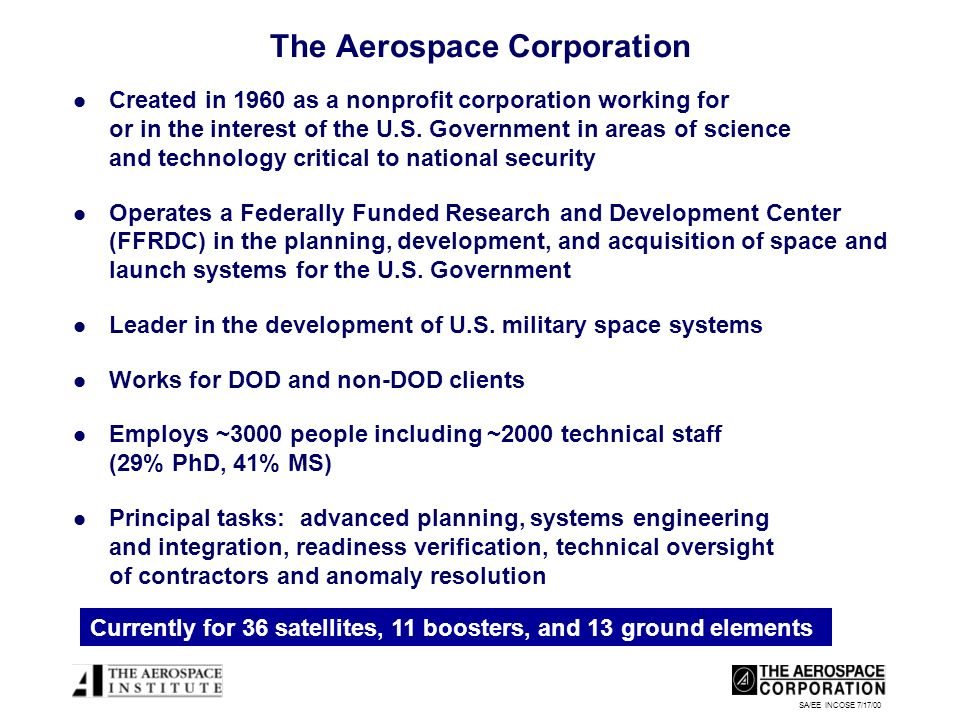 SA/EE INCOSE 7/17/00 The Aerospace Corporation Created in 1960 as a nonprofit corporation working for or in the interest of the U.S.