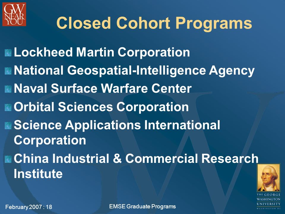 February 2007 : 18 EMSE Graduate Programs Closed Cohort Programs Lockheed Martin Corporation National Geospatial-Intelligence Agency Naval Surface Warfare Center Orbital Sciences Corporation Science Applications International Corporation China Industrial & Commercial Research Institute