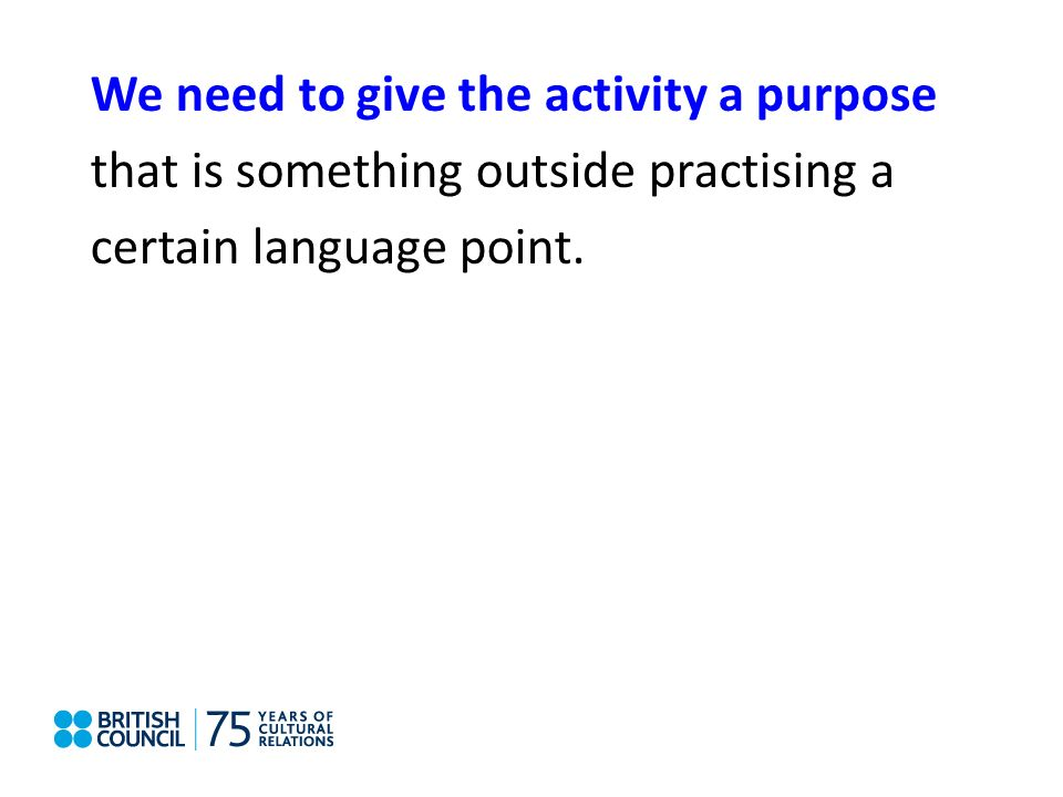 We need to give the activity a purpose that is something outside practising a certain language point.