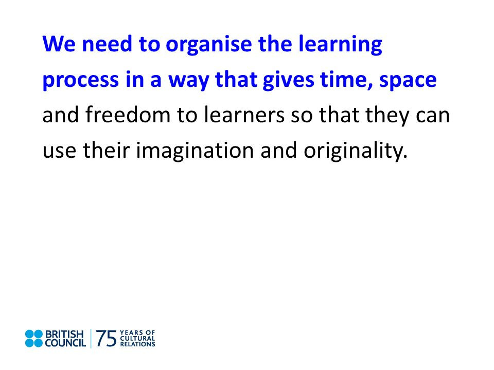 Systemic impact We need to organise the learning process in a way that gives time, space and freedom to learners so that they can use their imagination and originality.