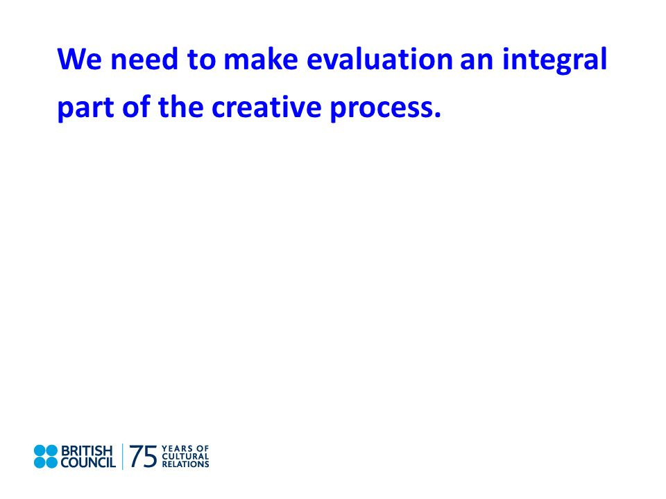 We need to make evaluation an integral part of the creative process.