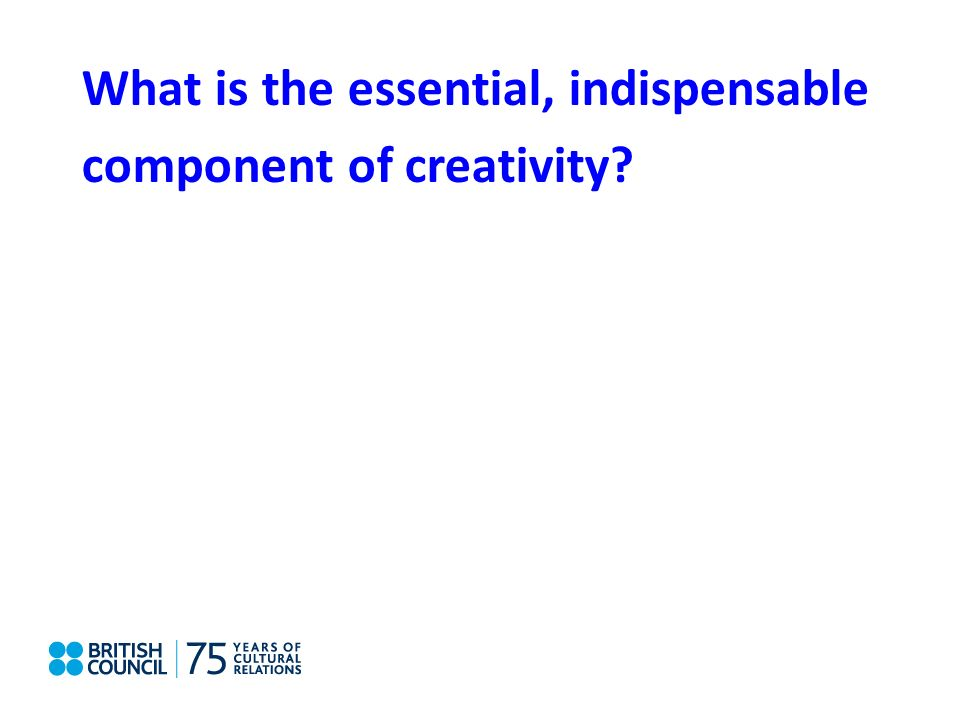 What is the essential, indispensable component of creativity