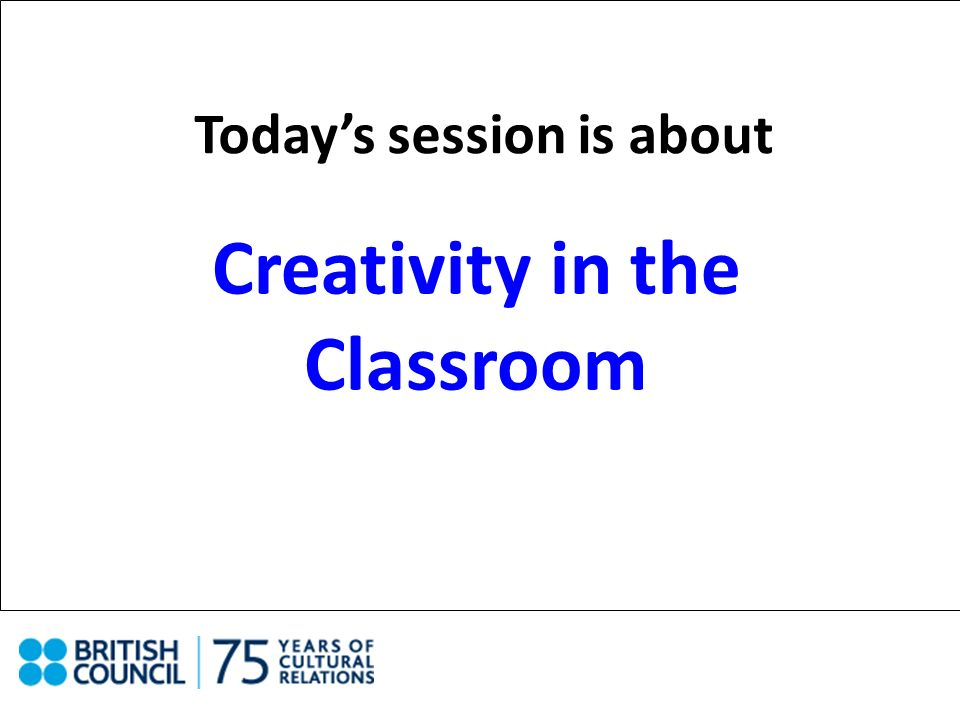 Todays session is about Creativity in the Classroom