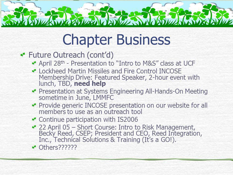 Chapter Business Future Outreach (contd) April 28 th - Presentation to Intro to M&S class at UCF Lockheed Martin Missiles and Fire Control INCOSE Membership Drive: Featured Speaker, 2-hour event with lunch, TBD, need help Presentation at Systems Engineering All-Hands-On Meeting sometime in June, LMMFC Provide generic INCOSE presentation on our website for all members to use as an outreach tool Continue participation with IS2006 22 April 05 – Short Course: Intro to Risk Management, Becky Reed, CSEP; President and CEO, Reed Integration, Inc., Technical Solutions & Training (Its a GO!).