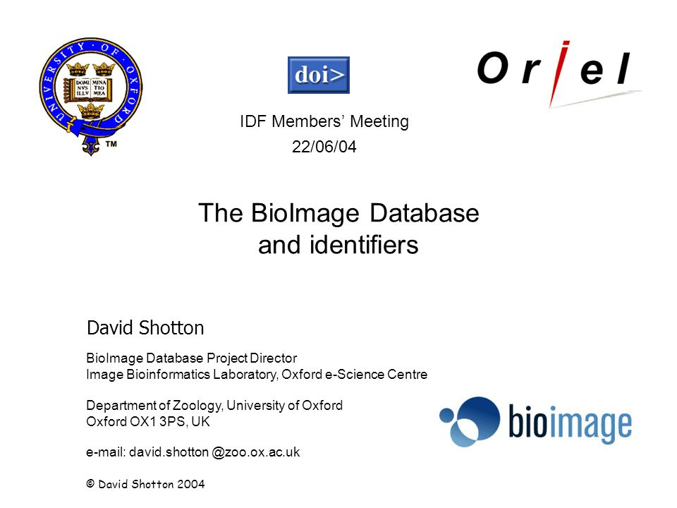 BioImage Database Project Director Image Bioinformatics Laboratory, Oxford e-Science Centre Department of Zoology, University of Oxford Oxford OX1 3PS, UK e-mail: david.shotton @zoo.ox.ac.uk David Shotton IDF Members Meeting 22/06/04 © David Shotton 2004 The BioImage Database and identifiers