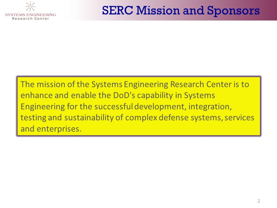 2 SERC Mission and Sponsors The mission of the Systems Engineering Research Center is to enhance and enable the DoD s capability in Systems Engineering for the successful development, integration, testing and sustainability of complex defense systems, services and enterprises.