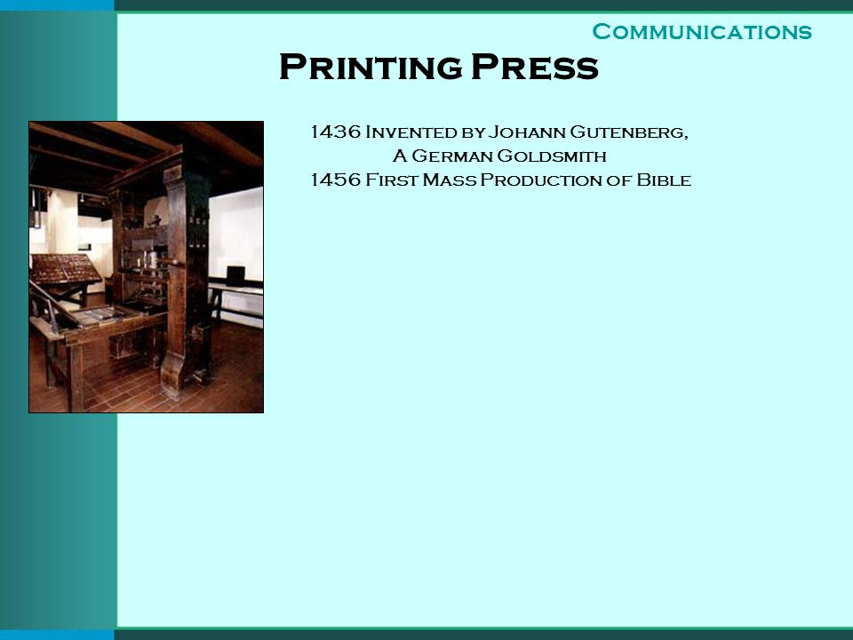 Printing Press Communications 1436 Invented by Johann Gutenberg, A German Goldsmith 1456 First Mass Production of Bible