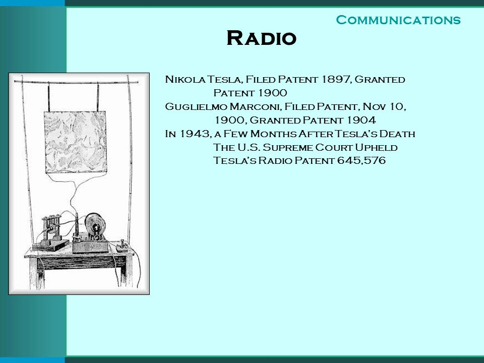 Radio Nikola Tesla, Filed Patent 1897, Granted Patent 1900 Guglielmo Marconi, Filed Patent, Nov 10, 1900, Granted Patent 1904 In 1943, a Few Months After Teslas Death The U.S.