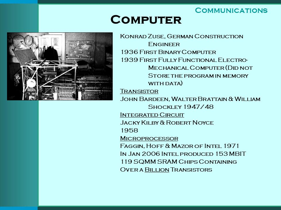 Computer Konrad Zuse, German Construction Engineer 1936 First Binary Computer 1939 First Fully Functional Electro- Mechanical Computer (Did not Store the program in memory with data) Transistor John Bardeen, Walter Brattain & William Shockley 1947/48 Integrated Circuit Jacky Kilby & Robert Noyce 1958 Microprocessor Faggin, Hoff & Mazor of Intel 1971 In Jan 2006 Intel produced 153 MBIT 119 SQMM SRAM Chips Containing Over a Billion Transistors Communications