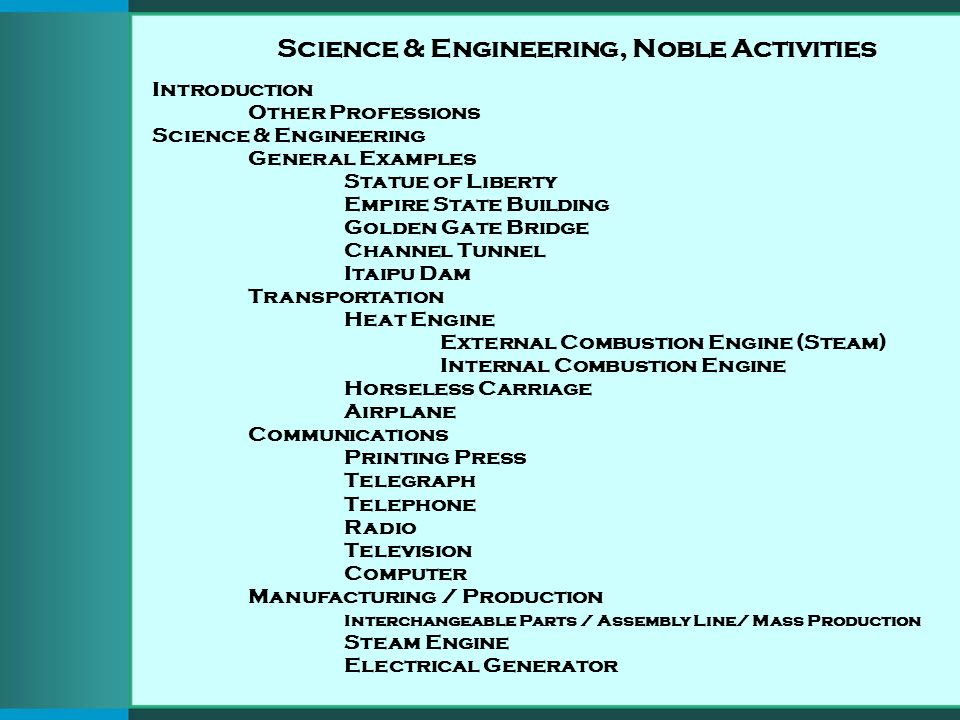 Science & Engineering, Noble Activities Introduction Other Professions Science & Engineering General Examples Statue of Liberty Empire State Building Golden Gate Bridge Channel Tunnel Itaipu Dam Transportation Heat Engine External Combustion Engine (Steam) Internal Combustion Engine Horseless Carriage Airplane Communications Printing Press Telegraph Telephone Radio Television Computer Manufacturing / Production Interchangeable Parts / Assembly Line/ Mass Production Steam Engine Electrical Generator