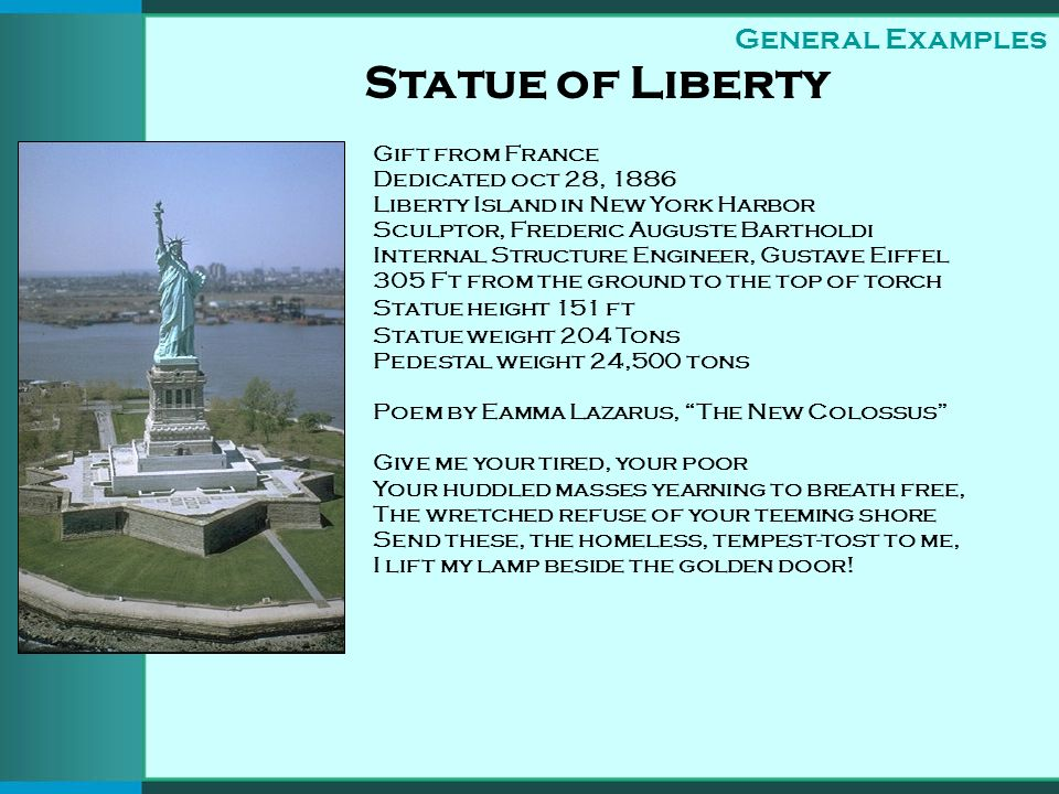 Statue of Liberty Gift from France Dedicated oct 28, 1886 Liberty Island in New York Harbor Sculptor, Frederic Auguste Bartholdi Internal Structure Engineer, Gustave Eiffel 305 Ft from the ground to the top of torch Statue height 151 ft Statue weight 204 Tons Pedestal weight 24,500 tons Poem by Eamma Lazarus, The New Colossus Give me your tired, your poor Your huddled masses yearning to breath free, The wretched refuse of your teeming shore Send these, the homeless, tempest-tost to me, I lift my lamp beside the golden door.