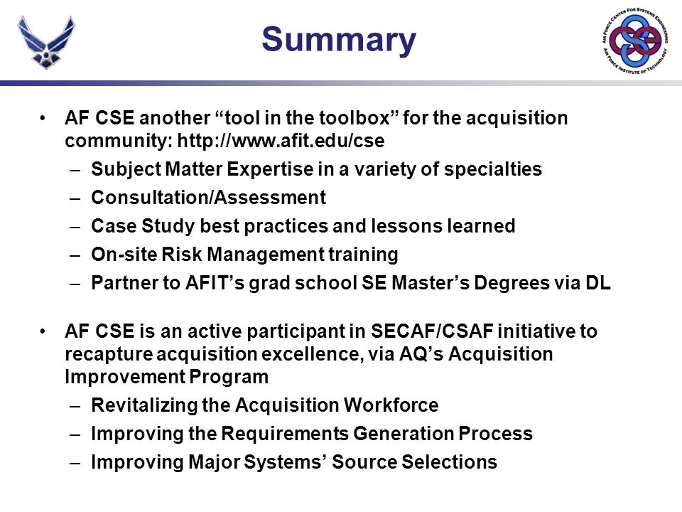 Summary AF CSE another tool in the toolbox for the acquisition community: http://www.afit.edu/cse –Subject Matter Expertise in a variety of specialties –Consultation/Assessment –Case Study best practices and lessons learned –On-site Risk Management training –Partner to AFITs grad school SE Masters Degrees via DL AF CSE is an active participant in SECAF/CSAF initiative to recapture acquisition excellence, via AQs Acquisition Improvement Program –Revitalizing the Acquisition Workforce –Improving the Requirements Generation Process –Improving Major Systems Source Selections