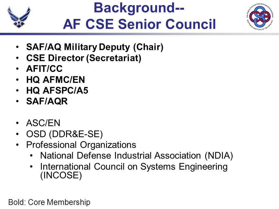 Bold: Core Membership Background-- AF CSE Senior Council SAF/AQ Military Deputy (Chair) CSE Director (Secretariat) AFIT/CC HQ AFMC/EN HQ AFSPC/A5 SAF/AQR ASC/EN OSD (DDR&E-SE) Professional Organizations National Defense Industrial Association (NDIA) International Council on Systems Engineering (INCOSE)
