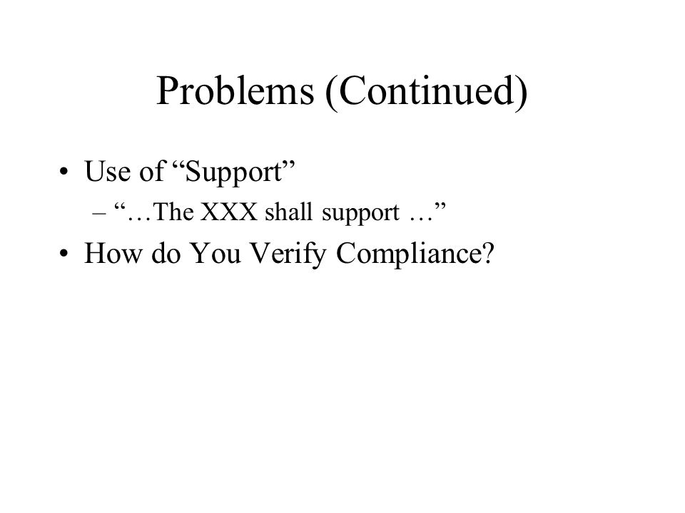 Problems (Continued) Use of Support –…The XXX shall support … How do You Verify Compliance