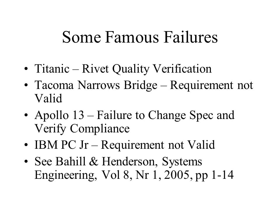 Some Famous Failures Titanic – Rivet Quality Verification Tacoma Narrows Bridge – Requirement not Valid Apollo 13 – Failure to Change Spec and Verify Compliance IBM PC Jr – Requirement not Valid See Bahill & Henderson, Systems Engineering, Vol 8, Nr 1, 2005, pp 1-14
